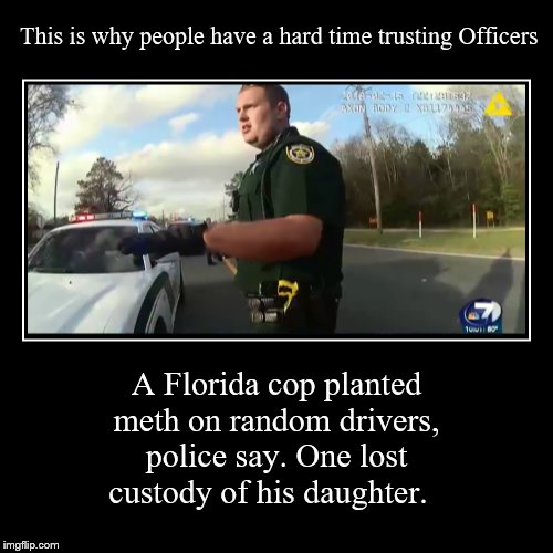 This is why people have a hard time trusting Officers | This is why people have a hard time trusting Officers | A Florida cop planted meth on random drivers, police say. One lost custody of his da | image tagged in demotivationals,cops,memes,funny not funny,not trusting | made w/ Imgflip demotivational maker