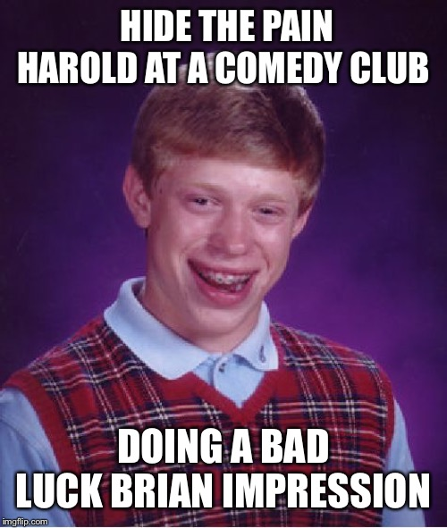 Bad Luck Brian Meme | HIDE THE PAIN HAROLD AT A COMEDY CLUB DOING A BAD LUCK BRIAN IMPRESSION | image tagged in memes,bad luck brian | made w/ Imgflip meme maker