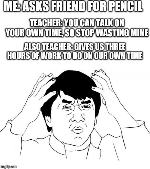 ME: ASKS FRIEND FOR PENCIL TEACHER: YOU CAN TALK ON YOUR OWN TIME, SO STOP WASTING MINE ALSO TEACHER: GIVES US THREE HOURS OF WORK TO DO ON  | image tagged in memes,jackie chan wtf,blank white template,school,homework | made w/ Imgflip meme maker