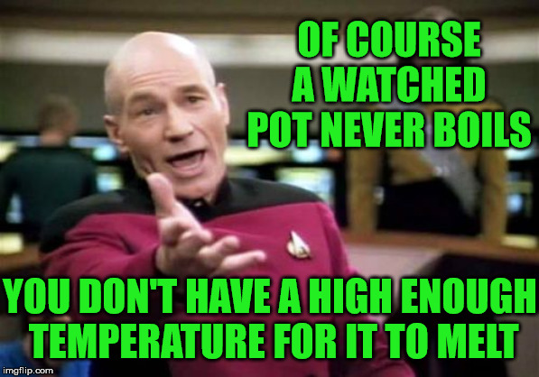 Picard Wtf | OF COURSE A WATCHED POT NEVER BOILS YOU DON'T HAVE A HIGH ENOUGH  TEMPERATURE FOR IT TO MELT | image tagged in memes,picard wtf,aint nobody got time for that,melting,temperature,pot | made w/ Imgflip meme maker