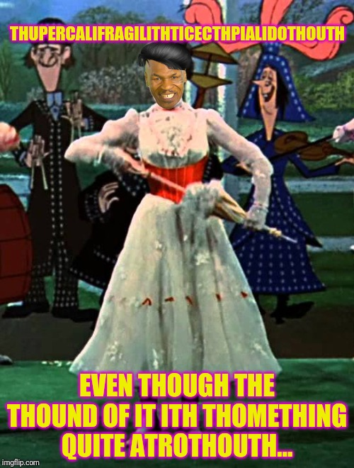 Sing it, Mike! | THUPERCALIFRAGILITHTICECTHPIALIDOTHOUTH EVEN THOUGH THE THOUND OF IT ITH THOMETHING QUITE ATROTHOUTH... | image tagged in mike tyson,mary poppins,supercalifragilisticexpialidocious,singing,bad pun dog,ray stantz | made w/ Imgflip meme maker