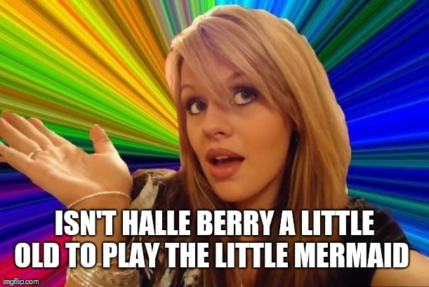 Dumb Blonde | ISN'T HALLE BERRY A LITTLE OLD TO PLAY THE LITTLE MERMAID | image tagged in memes,dumb blonde,halle berry,the little mermaid,halle bailey,similar names | made w/ Imgflip meme maker