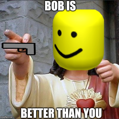 Buddy Christ Meme | BOB IS BETTER THAN YOU | image tagged in memes,buddy christ | made w/ Imgflip meme maker