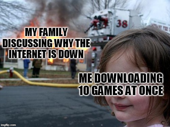 Disaster Girl Meme | MY FAMILY DISCUSSING WHY THE INTERNET IS DOWN ME DOWNLOADING 10 GAMES AT ONCE | image tagged in memes,disaster girl | made w/ Imgflip meme maker
