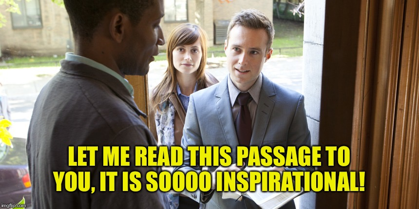 Jehovah's | LET ME READ THIS PASSAGE TO YOU, IT IS SOOOO INSPIRATIONAL! | image tagged in jehovah's | made w/ Imgflip meme maker