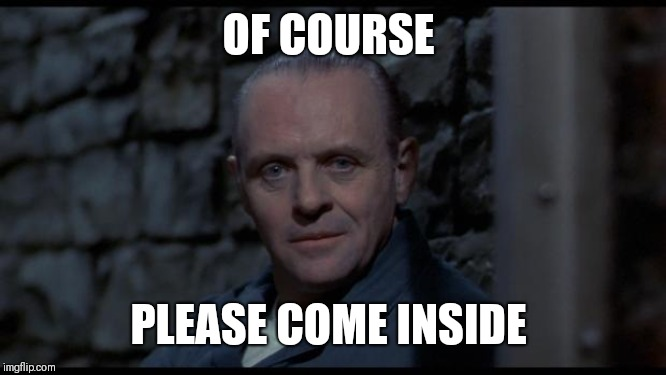 hannibal lecter silence of the lambs | OF COURSE PLEASE COME INSIDE | image tagged in hannibal lecter silence of the lambs | made w/ Imgflip meme maker