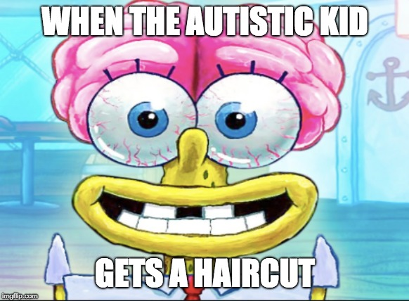 Autisic Haircut |  WHEN THE AUTISTIC KID; GETS A HAIRCUT | image tagged in autistic,spongebob brain,spongebob | made w/ Imgflip meme maker