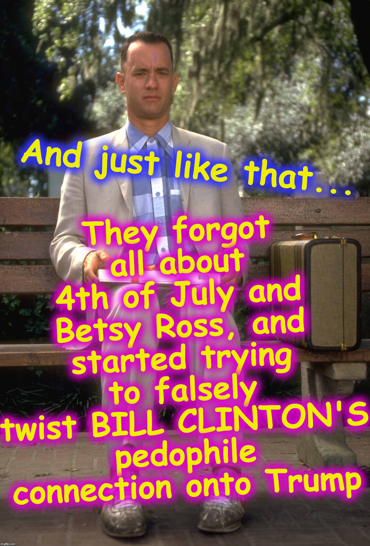 Hint: they do NOT care about victims; they care about using it to try to 'get Trump' | And just like that... They forgot all about 4th of July and Betsy Ross, and started trying to falsely twist BILL CLINTON'S pedophile connect | image tagged in forrest gump | made w/ Imgflip meme maker