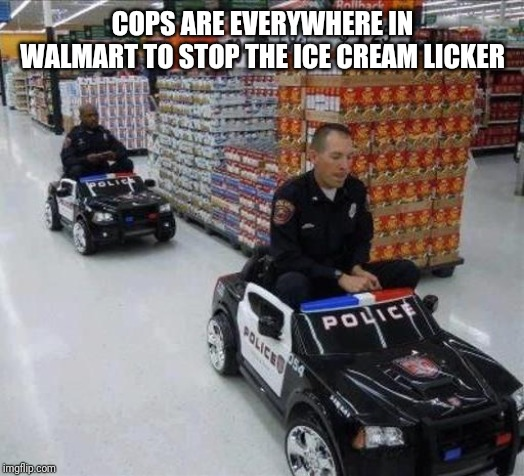 Walmart cops | COPS ARE EVERYWHERE IN WALMART TO STOP THE ICE CREAM LICKER | image tagged in walmart cops | made w/ Imgflip meme maker