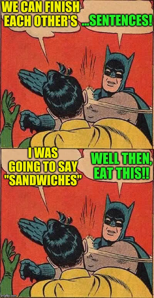"WE CAN FINISH EACH OTHER'S ...SENTENCES! I WAS GOING TO SAY ""SANDWICHES"" WELL THEN, EAT THIS!! 
