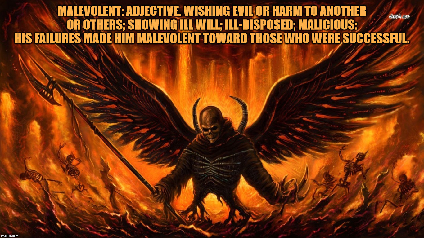 Satan | MALEVOLENT: ADJECTIVE. WISHING EVIL OR HARM TO ANOTHER OR OTHERS; SHOWING ILL WILL; ILL-DISPOSED; MALICIOUS: HIS FAILURES MADE HIM MALEVOLEN | image tagged in satan,malevolent,animosity,nihilist,malignant narcissist,madman | made w/ Imgflip meme maker