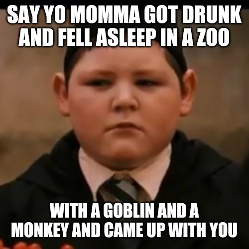 Goblin Crabbe | SAY YO MOMMA GOT DRUNK AND FELL ASLEEP IN A ZOO WITH A GOBLIN AND A MONKEY AND CAME UP WITH YOU | image tagged in goblin crabbe,harry potter,comedy | made w/ Imgflip meme maker