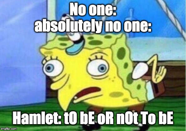 Mocking Spongebob Meme | No one: absolutely no one: Hamlet: tO bE oR nOt To bE | image tagged in memes,mocking spongebob | made w/ Imgflip meme maker