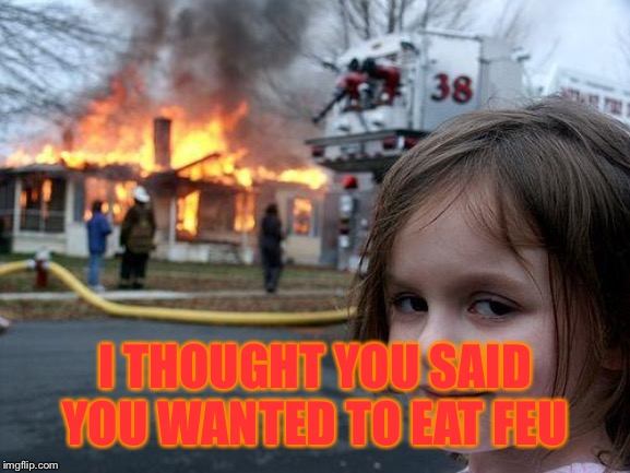 Feu (fire) = Pho.... sorry! | I THOUGHT YOU SAID YOU WANTED TO EAT FEU | image tagged in memes,disaster girl | made w/ Imgflip meme maker