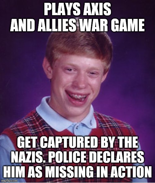 He is not so unlucky. He becomes a war hero of gamers. | PLAYS AXIS AND ALLIES WAR GAME GET CAPTURED BY THE NAZIS. POLICE DECLARES HIM AS MISSING IN ACTION | image tagged in memes,bad luck brian | made w/ Imgflip meme maker