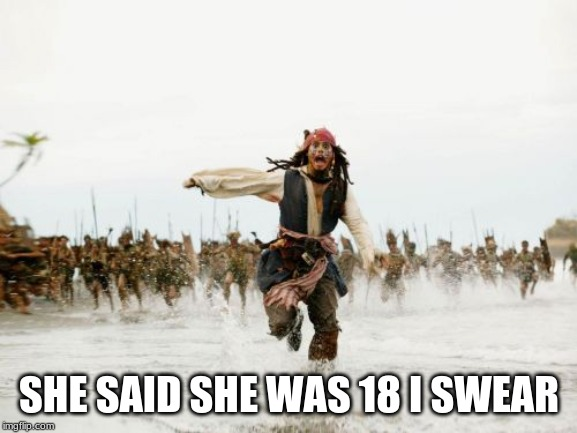 Jack Sparrow Being Chased | SHE SAID SHE WAS 18 I SWEAR | image tagged in memes,jack sparrow being chased | made w/ Imgflip meme maker