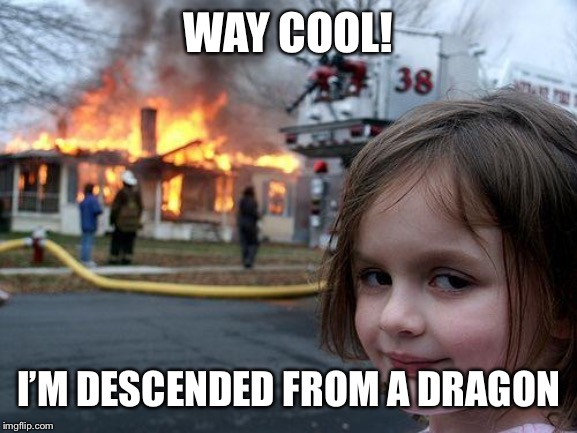 Disaster Girl Meme | WAY COOL! I'M DESCENDED FROM A DRAGON | image tagged in memes,disaster girl | made w/ Imgflip meme maker