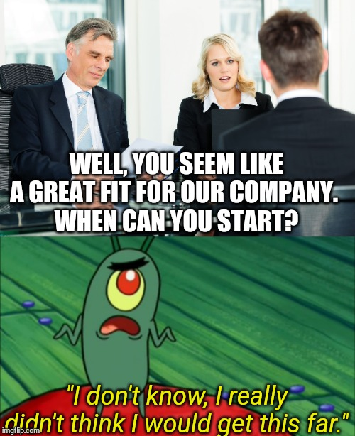 "WELL, YOU SEEM LIKE A GREAT FIT FOR OUR COMPANY.  WHEN CAN YOU START? ""I don't know, I really didn't think I would get this far."" 