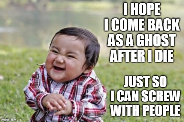 Evil Toddler | I HOPE I COME BACK AS A GHOST AFTER I DIE JUST SO I CAN SCREW WITH PEOPLE | image tagged in memes,evil toddler,ghost,ghosts | made w/ Imgflip meme maker