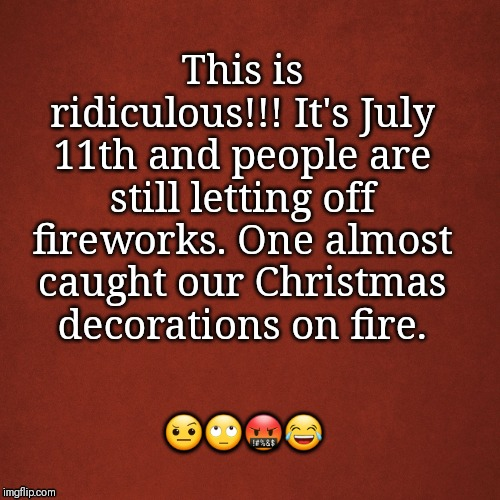 Blank Red Background | This is ridiculous!!! It's July 11th and people are still letting off fireworks. One almost caught our Christmas decorations on fire. ???? | image tagged in blank red background | made w/ Imgflip meme maker