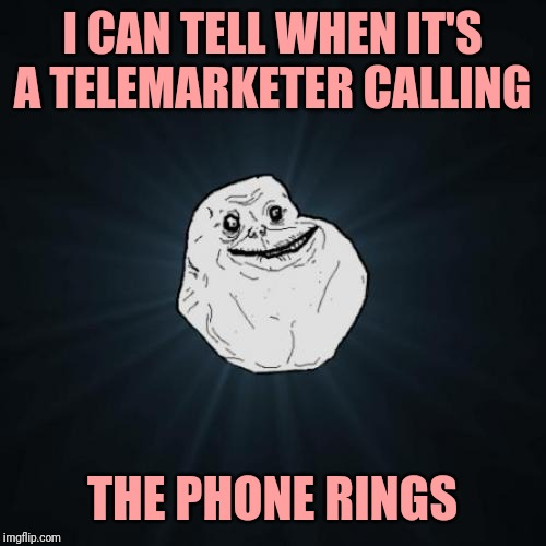 Forever Alone | I CAN TELL WHEN IT'S A TELEMARKETER CALLING THE PHONE RINGS | image tagged in memes,forever alone | made w/ Imgflip meme maker