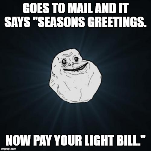 "Forever Alone | GOES TO MAIL AND IT SAYS ""SEASONS GREETINGS. NOW PAY YOUR LIGHT BILL."" 