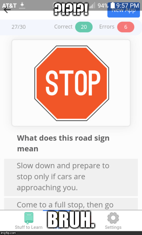 Stop sign probs | ?!?!?! BRUH. | image tagged in funny memes,2019,blank white template,funny road signs | made w/ Imgflip meme maker