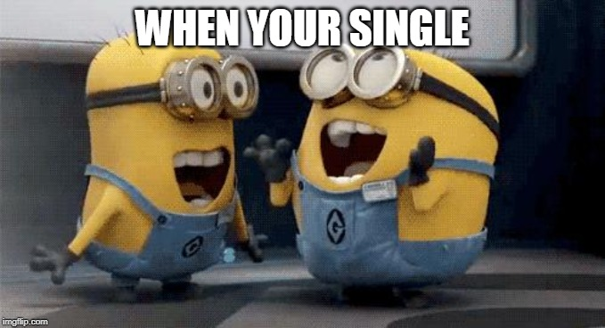 Excited Minions | WHEN YOUR SINGLE | image tagged in memes,excited minions | made w/ Imgflip meme maker