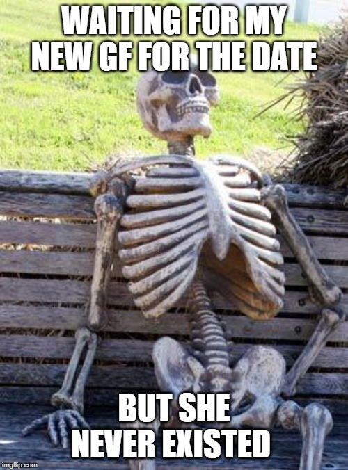 Waiting Skeleton Meme | WAITING FOR MY NEW GF FOR THE DATE BUT SHE NEVER EXISTED | image tagged in memes,waiting skeleton | made w/ Imgflip meme maker