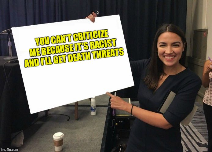 Ocasio-Cortez cardboard | YOU CAN'T CRITICIZE ME BECAUSE IT'S RACIST AND I'LL GET DEATH THREATS | image tagged in ocasio-cortez cardboard,fraud | made w/ Imgflip meme maker