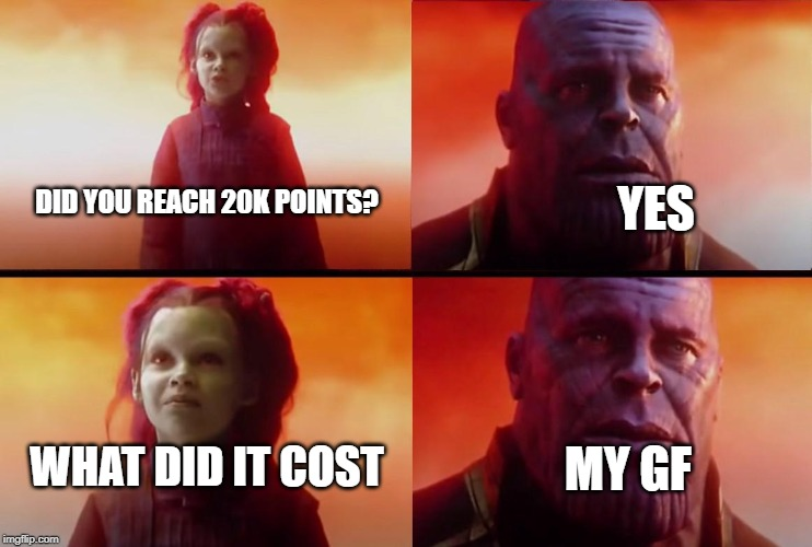 if u ask me is it worth it, hel no ;(((( |  YES; DID YOU REACH 20K POINTS? WHAT DID IT COST; MY GF | image tagged in thanos what did it cost | made w/ Imgflip meme maker