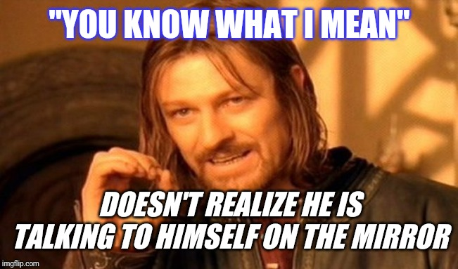 "One Does Not Simply |  ""YOU KNOW WHAT I MEAN""; DOESN'T REALIZE HE IS TALKING TO HIMSELF ON THE MIRROR 