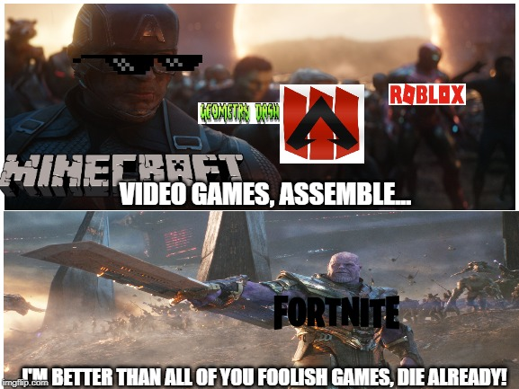 Video Games: Ending of Fortnite | VIDEO GAMES, ASSEMBLE... I'M BETTER THAN ALL OF YOU FOOLISH GAMES, DIE ALREADY! | image tagged in fortniteisdeadyay | made w/ Imgflip meme maker