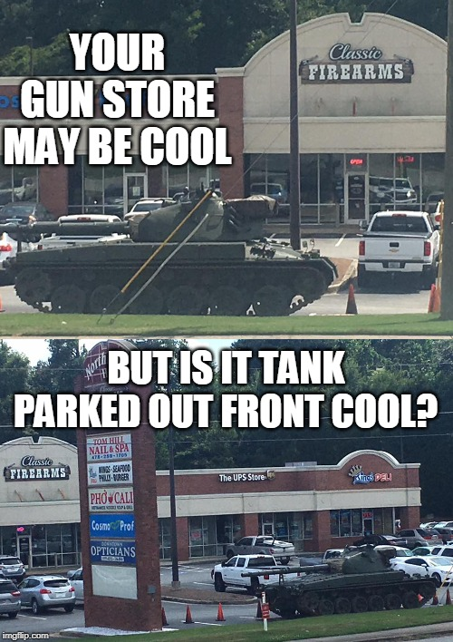 Gun stores are cool but this is a whole nother level of cool... |  YOUR GUN STORE MAY BE COOL; BUT IS IT TANK PARKED OUT FRONT COOL? | image tagged in gun store,you may be cool,tank,firearms,memes | made w/ Imgflip meme maker