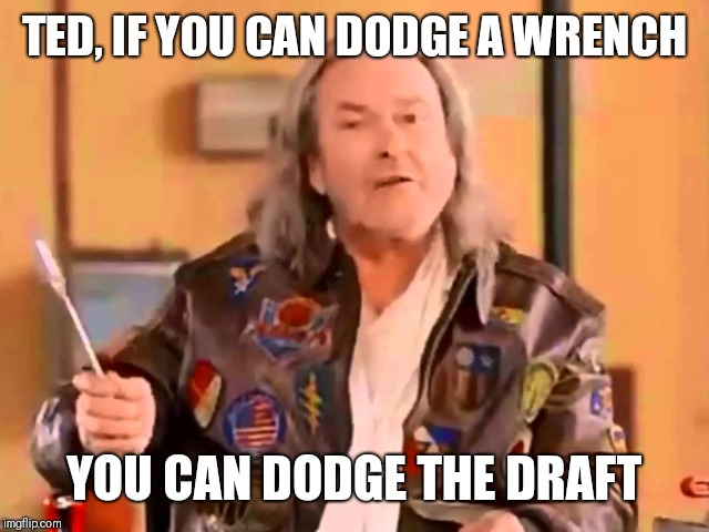 TED, IF YOU CAN DODGE A WRENCH YOU CAN DODGE THE DRAFT | image tagged in dodge a wrench | made w/ Imgflip meme maker