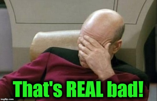 Captain Picard Facepalm Meme | That's REAL bad! | image tagged in memes,captain picard facepalm | made w/ Imgflip meme maker