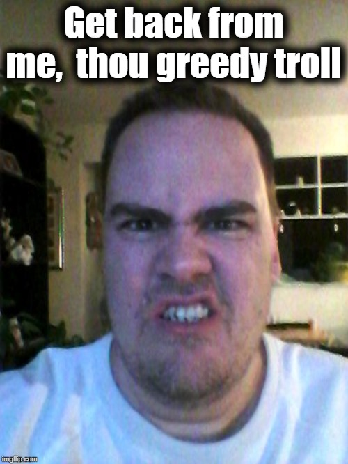 Grrr | Get back from me,  thou greedy troll | image tagged in grrr | made w/ Imgflip meme maker