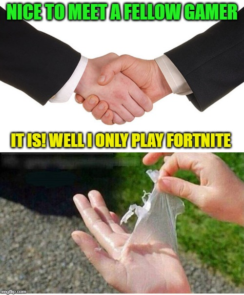 If you only play Fortnite you don't know gaming! | NICE TO MEET A FELLOW GAMER IT IS! WELL I ONLY PLAY FORTNITE | image tagged in video games,fortnite,handshake,talk to the hand | made w/ Imgflip meme maker