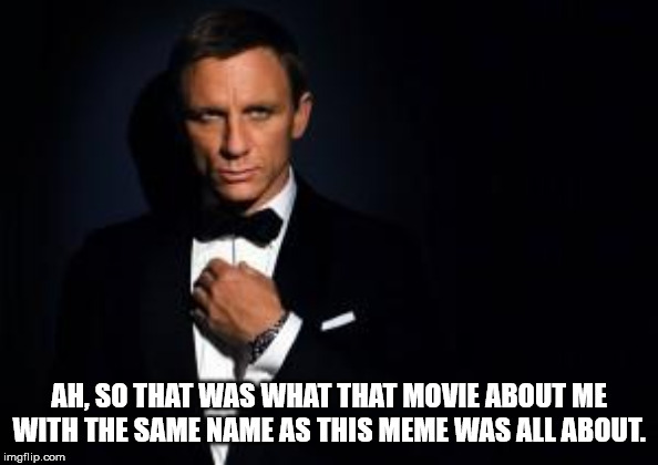 james bond | AH, SO THAT WAS WHAT THAT MOVIE ABOUT ME WITH THE SAME NAME AS THIS MEME WAS ALL ABOUT. | image tagged in james bond | made w/ Imgflip meme maker