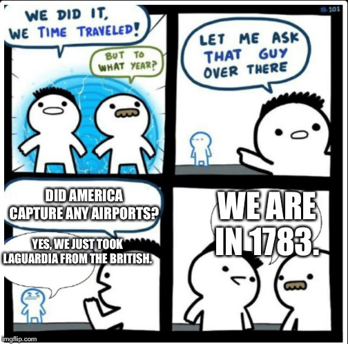 According to Trump's alternate history: | DID AMERICA CAPTURE ANY AIRPORTS? YES, WE JUST TOOK LAGUARDIA FROM THE BRITISH. WE ARE IN 1783. | image tagged in memes,time travel,trump,airport | made w/ Imgflip meme maker