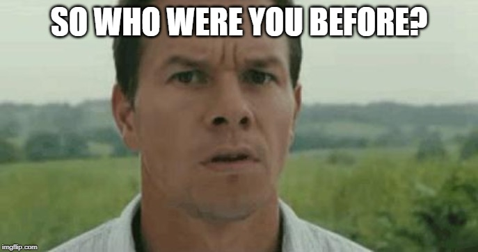 mark wahlberg | SO WHO WERE YOU BEFORE? | image tagged in mark wahlberg | made w/ Imgflip meme maker