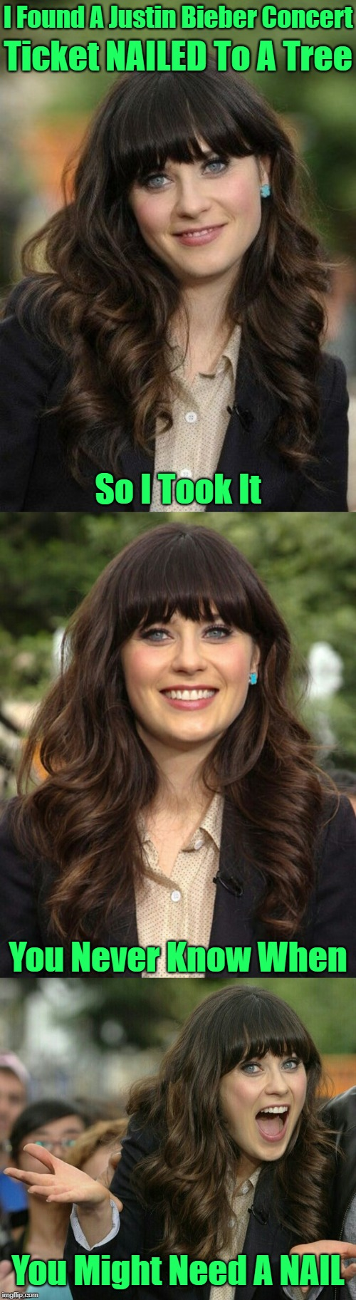 It Comes In Handy When You Have To Pick A Lock! | I Found A Justin Bieber Concert You Never Know When So I Took It Ticket NAILED To A Tree You Might Need A NAIL | image tagged in zooey deschanel joke template,memes,jbmemegeek,justin bieber,zooey deschanel | made w/ Imgflip meme maker