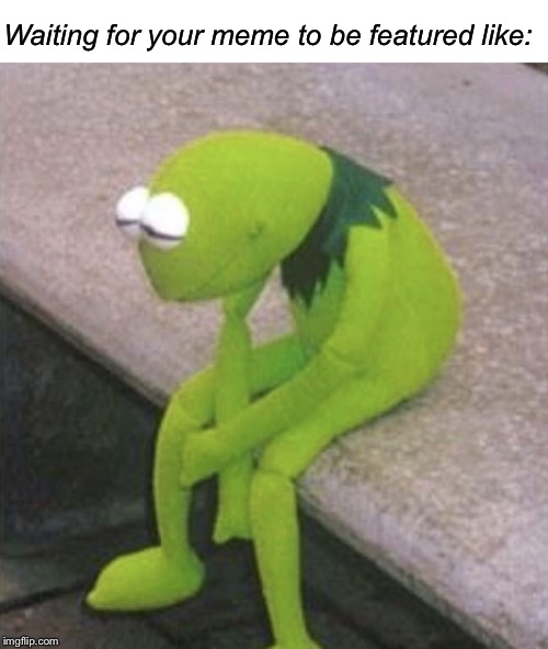 Waiting for your meme to be featured like: | image tagged in blank white template,sad kermit | made w/ Imgflip meme maker