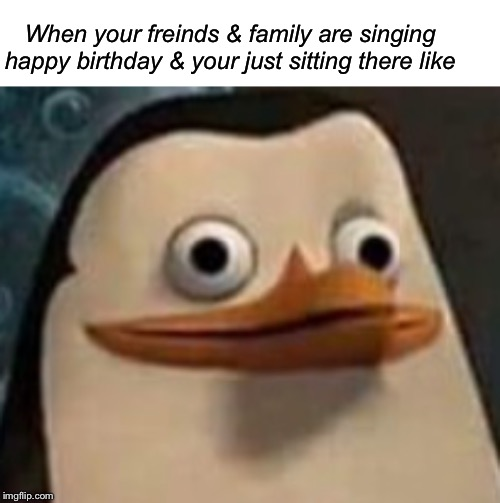 When your freinds & family are singing happy birthday & your just sitting there like | image tagged in blank white template,happy birthday | made w/ Imgflip meme maker