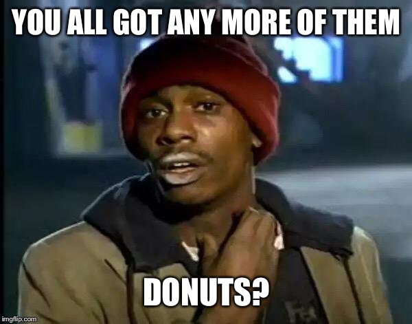 Y'all Got Any More Of That Meme | YOU ALL GOT ANY MORE OF THEM DONUTS? | image tagged in memes,y'all got any more of that | made w/ Imgflip meme maker