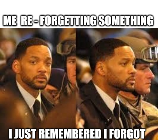 ME  RE - FORGETTING SOMETHING I JUST REMEMBERED I FORGOT | image tagged in forgot,forgetful | made w/ Imgflip meme maker