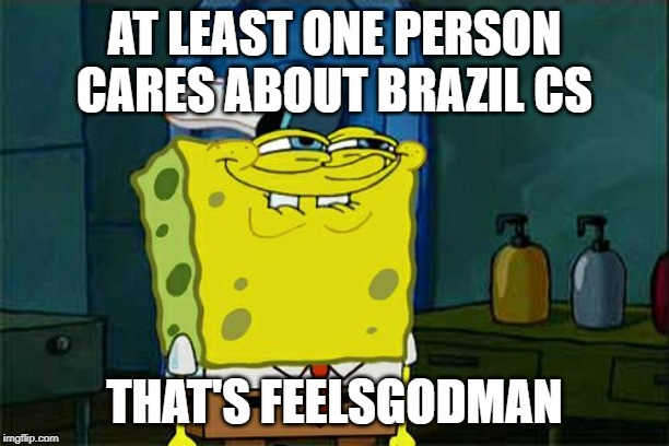 Dont You Squidward Meme | AT LEAST ONE PERSON CARES ABOUT BRAZIL CS THAT'S FEELSGODMAN | image tagged in memes,dont you squidward | made w/ Imgflip meme maker