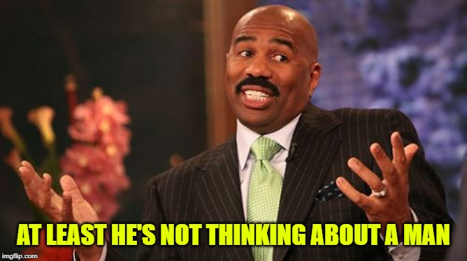 Steve Harvey Meme | AT LEAST HE'S NOT THINKING ABOUT A MAN | image tagged in memes,steve harvey | made w/ Imgflip meme maker
