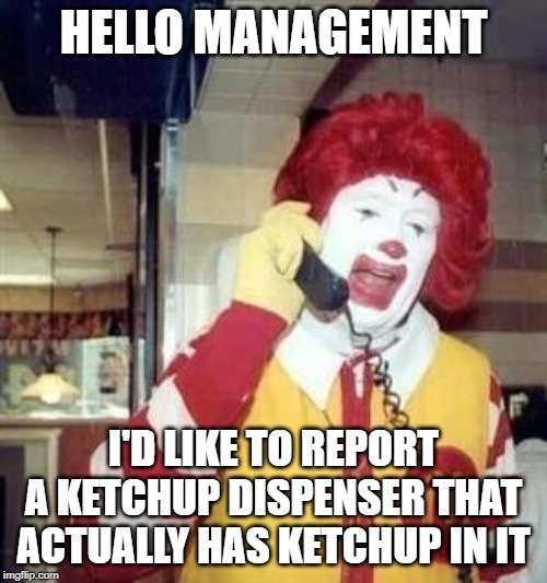 Ronald McDonald Temp | HELLO MANAGEMENT I'D LIKE TO REPORT A KETCHUP DISPENSER THAT ACTUALLY HAS KETCHUP IN IT | image tagged in ronald mcdonald temp | made w/ Imgflip meme maker