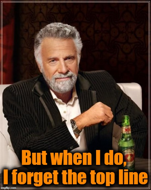 For the newbies here | But when I do,  I forget the top line | image tagged in memes,the most interesting man in the world | made w/ Imgflip meme maker